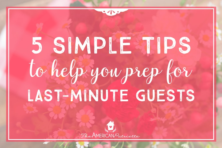 5 Simple Tips to Help You Prep for Last-Minute Guests